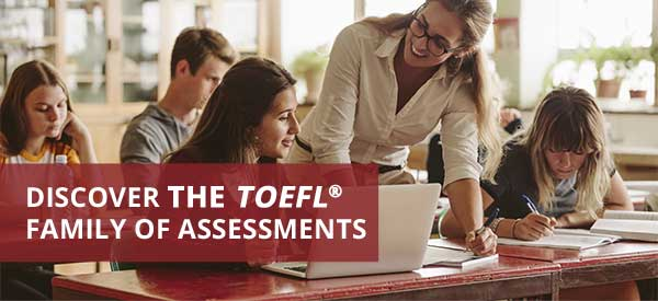 DISCOVER THE TOEFL® FAMILY OF ASSESSMENTS